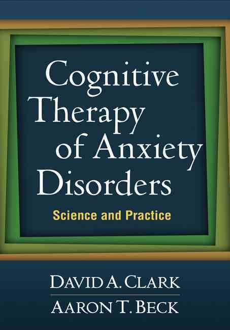 Cognitive Therapy of Anxiety Disorders By Clark, David A./ Beck, Aaron T.